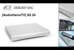 [AudioHanoiTV] Số 24: Review bộ giải mã dCS Debussy DAC